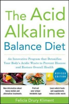 The Acid Alkaline Balance Diet: An Innovative Program That Detoxifies Your Body's Acidic Waste to Prevent Disease and Restore Overall Health