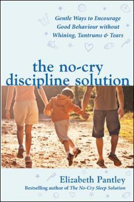 The No-Cry Discipline Solution. Gentle Ways to Encourage Good Behaviour Without Whining, Tantrums and Tears