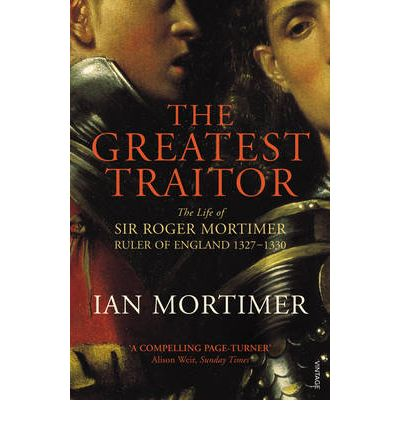 The Greatest Traitor : The Life of Sir Roger Mortimer, 1st Earl of March