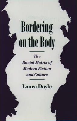 Bordering on the Body : The Racial Matrix of Modern Fiction and Culture