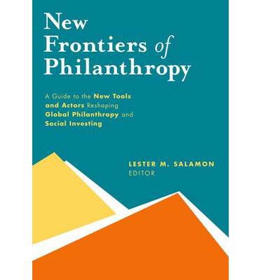 New Frontiers of Philanthropy : A Guide to the New Tools and New Actors That are Reshaping Global Philanthropy and Social Investing