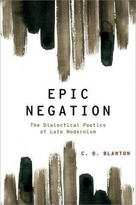 Epic Negation : The Dialectical Poetics of Late Modernism
