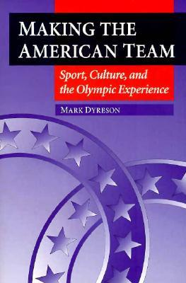 Making the American Team : Sport, Culture, and the Olympic Experience