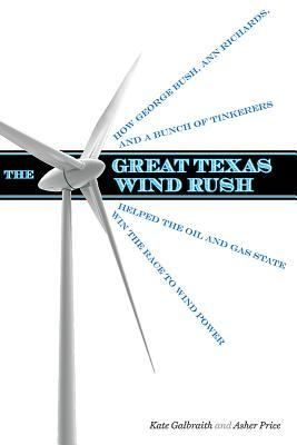 Great Texas Wind Rush : How George Bush, Ann Richards, and a Bunch of Tinkerers Helped the Oil and Gas State Win the Race to Wind Power