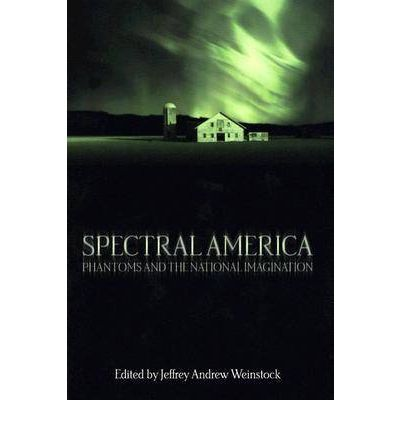 Spectral America : Phantoms and the National Imagination