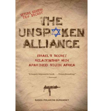 The Unspoken Alliance : Israel's Secret Relationship with Apartheid South Africa