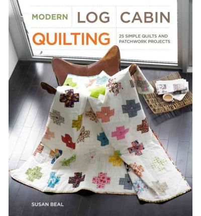 Modern Log Cabin Quilting : 25 Simple Quilt and Patchwork Projects for Sewers
