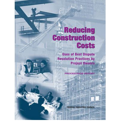 Reducing Construction Costs : Uses of Best Dispute Resolution Practices by Project Owners, Proceedings Report