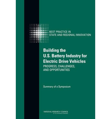 Building the U.S. Battery Industry for Electric Drive Vehicles : Progress, Challenges, and Opportunities: Summary of a Symposium
