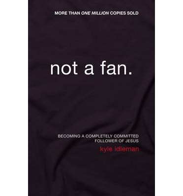 Not a Fan : Becoming a Completely Committed Follower of Jesus