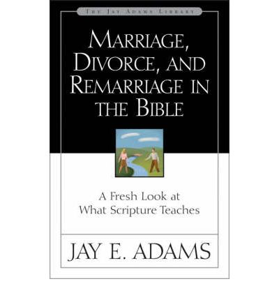 Marriage, Divorce and Remarriage in the Bible: A Fresh Look at What Scripture Teaches