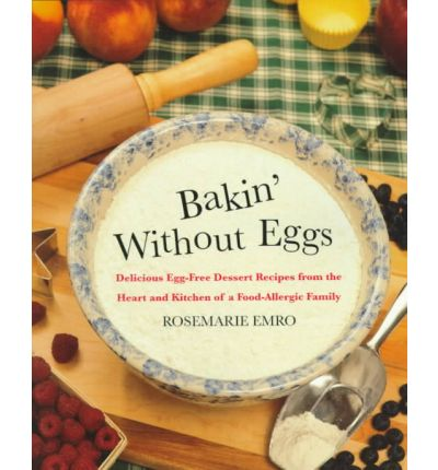Bakin' without Eggs : Delicious Egg-Free Dessert Recipes from the Heart and Kitchen of a Food-Allergic Family