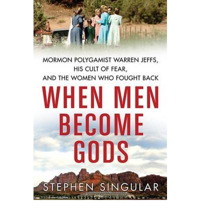 When Men Become Gods : Mormon Polygamist Warren Jeffs, His Cult of Fear, and the Women Who Fought Back