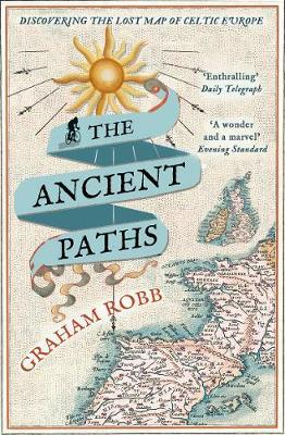 The Ancient Paths : Discovering the Lost Map of Celtic Europe