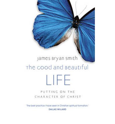 The Good and Beautiful Life : Putting on the Character of Christ