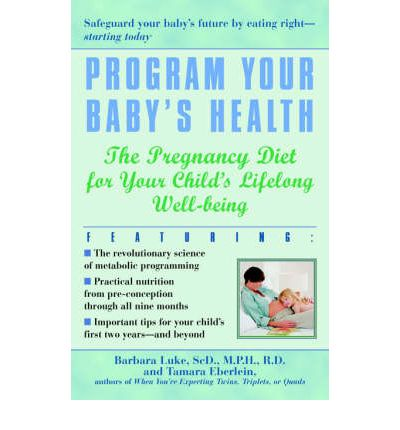 Program Your Baby's Health : The Pregnancy Diet for Your Child's Lifelong Well-Being