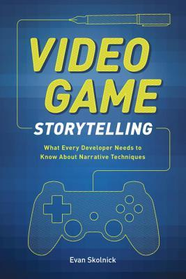 Video Game Storytelling : What Every Developer Needs to Know About Narrative Techniques