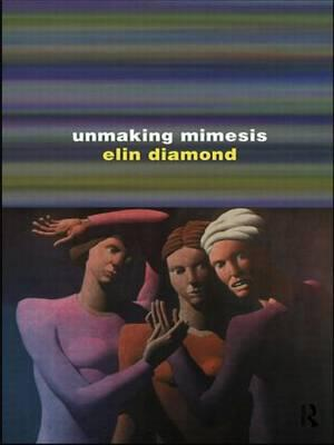 Unmaking Mimesis : Essays on Feminism and Theatre