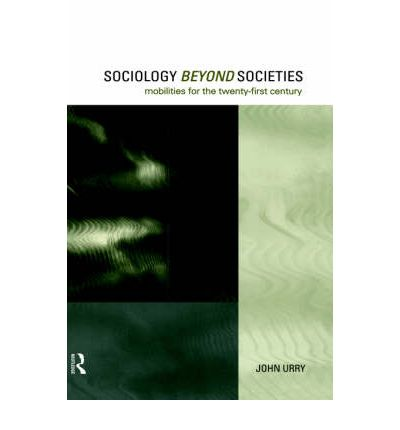 Sociology Beyond Societies : Mobilities for the Twenty First Century