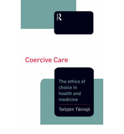 Coercive Care : Ethics of Choice in Health and Medicine