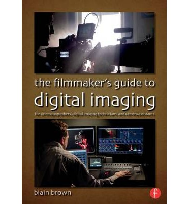The Filmmaker's Guide to Digital Imaging : for Cinematographers, Digital Imaging Technicians, and Camera Assistants