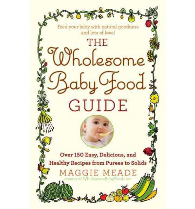 The Wholesome Baby Food Guide: Over 150 Easy, Delicious, and Healthy Recipes from Purees to Solids