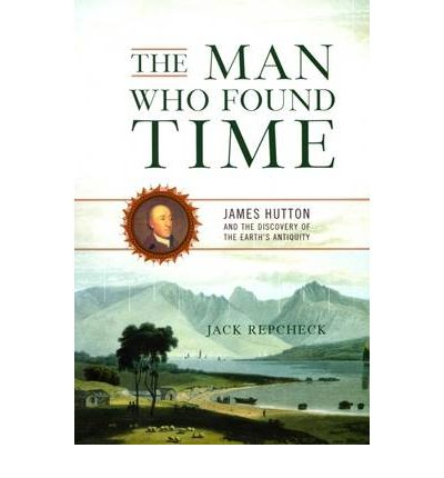The Man Who Found Time : James Hutton and the Discovery of the Earth's Antiquity
