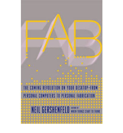 Fab : The Coming Revolution on Your Desktop - From Personal Computers to Personal Fabrication