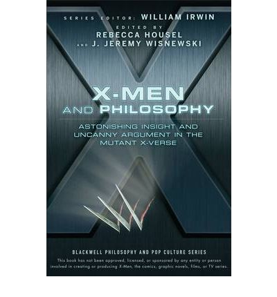 X-Men and Philosophy : Astonishing Insight and Uncanny Argument in the Mutant X-Verse