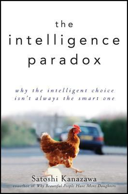 The Intelligence Paradox : Why the Intelligent Choice Isn't Always the Smart One