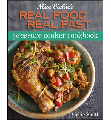 Miss Vickie's Real Food, Real Fast Pressure Cooker Cookbook