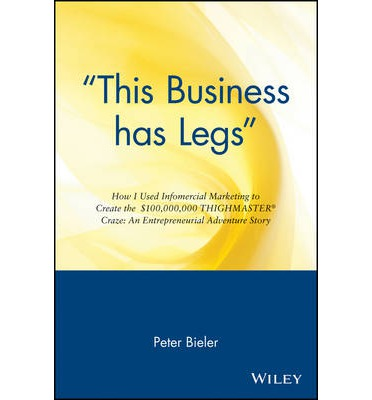 This Business Has Legs : How I Used Infomercial Marketing to Create the $100,000,000 Thighmaster Craze - An Entrepreneurial Adventure Story
