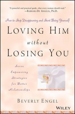 Loving Him without Losing You : How to Stop Disappearing and Start Being Yourself - Seven Empowering Strategies for Better Relationships