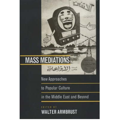 Mass Mediations : New Approaches to Popular Culture in the Middle East and Beyond