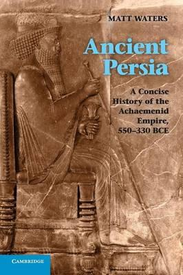 Ancient Persia: A Concise History of the Achaemenid Empire, 550-330 BCE