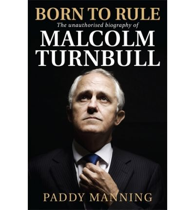 Born to Rule : The Unauthorised Biography of Malcolm Turnbull