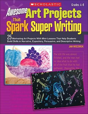Awesome Art Projects That Spark Super Writing, Grades 4-8 : 25 Motivating Art Projects with Mini-Lessons That Help Students Build Skills in Narrative, Expository, Persuasive, and Descriptive Writing