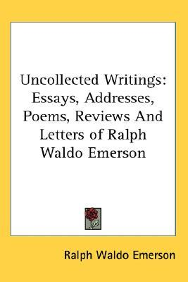 Uncollected Writings : Essays, Addresses, Poems, Reviews and Letters of Ralph Waldo Emerson