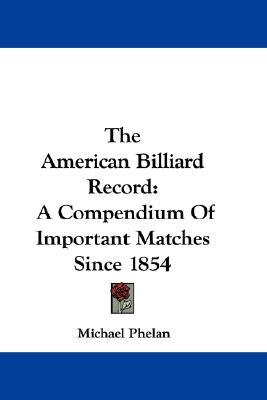 The American Billiard Record : A Compendium of Important Matches Since 1854