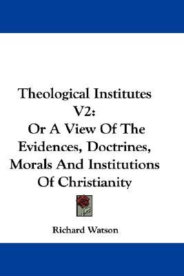 Theological Institutes V2 : Or a View of the Evidences, Doctrines, Morals and Institutions of Christianity