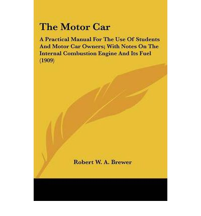 The Motor Car : A Practical Manual for the Use of Students and Motor Car Owners; With Notes on the Internal Combustion Engine and Its Fuel (1909)