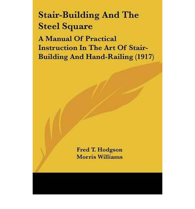 Stair-building and the Steel Square : A Manual of Practical Instruction in the Art of Stair-building and Hand-railing