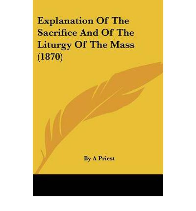 Explanation of the Sacrifice and of the Liturgy of the Mass (1870)