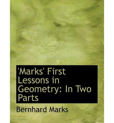 Book free downloads Marks First Lessons in Geometry : In Two Parts Large Print Edition by Bernhard Marks 9780554736259 PDF PDB