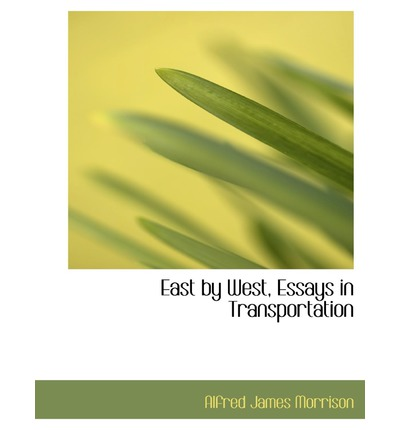 East by West, Essays in Transportation : A Commentary on the Political ...