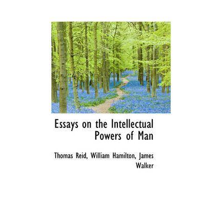 essays on the intellectual powers of man As therefore all our knowledge is confined to body and mind, or things belonging to them, there are two great branches of philofo phy, one relating to body, the other.