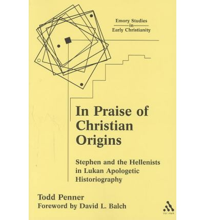 In Praise of Christian Origins : Stephen and the Hellenists in Lukan Apologetic Historiography