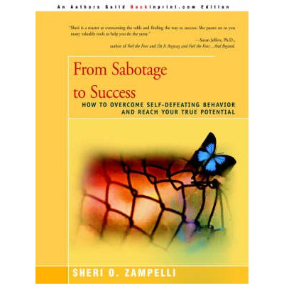 From Sabotage to Success : How to Overcome Self-Defeating Behavior and Reach Your True Potential