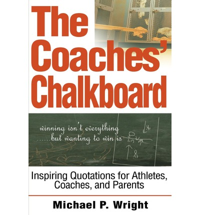The Coaches' Chalkboard : Inspiring Quotations for Athletes, Coaches, and Parents