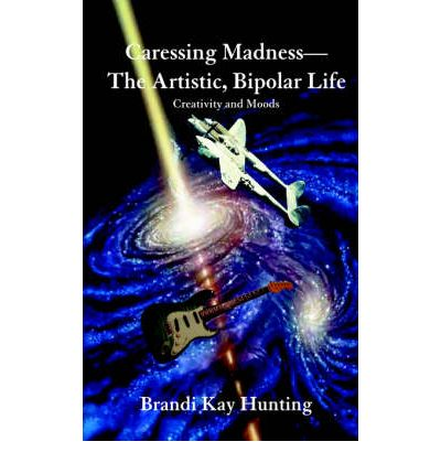 Caressing Madness-The Artistic, Bipolar Life : Creativity and Moods